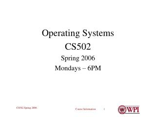Operating Systems CS502 Spring 2006 Mondays – 6PM