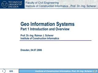 Geo Information Systems Part 1 Introduction and Overview  Prof. Dr.-Ing. Raimar J. Scherer Institute of Construction Inf