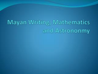 Mayan Writing, Mathematics and  Astrononmy