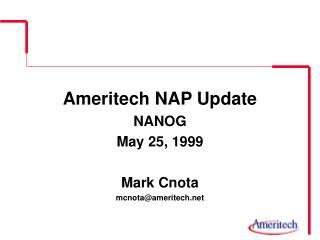 Ameritech NAP Update NANOG May 25, 1999 Mark Cnota mcnota@ameritech