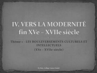 IV. VERS LA MODERNITÉ fin XVe – XVIIe siècle