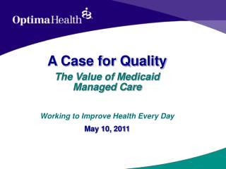 A Case for Quality The Value of Medicaid        Managed Care   Working to Improve Health Every Day May 10, 2011