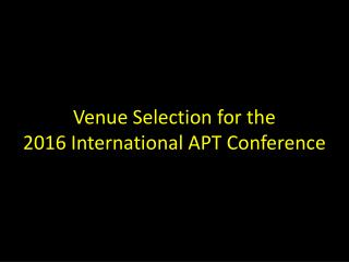 Venue Selection for the 2016 International APT  Conference