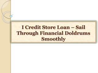 I Credit Store Loan-Sail Through Financial Doldrums Smooth