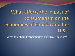 What affects the impact of consumerism on the economies of Canada and the U.S.?