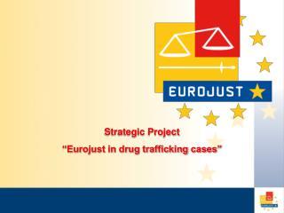 Strategic Project �Eurojust  in drug trafficking cases �