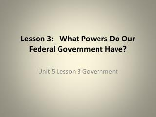 Lesson 3:   What  Powers  Do  Our Federal Government Have?