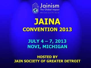 JAINA CONVENTION 2013 JULY 4 – 7, 2013 NOVI, MICHIGAN HOSTED BY JAIN SOCIETY OF GREATER DETROIT