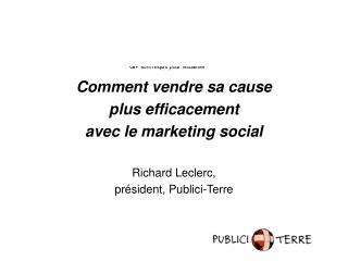 Comment vendre sa cause  plus efficacement  avec le marketing social  Richard Leclerc,  pr sident, Publici-Terre