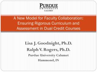 Lisa J. Goodnight, Ph.D.  Ralph V. Rogers, Ph.D. Purdue University Calumet Hammond, IN