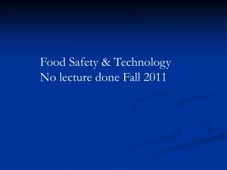Food Safety & Technology No lecture done Fall 2011