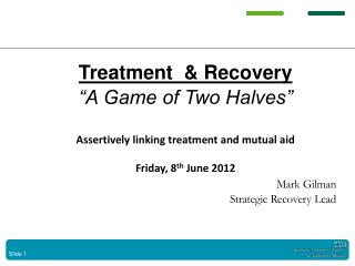 Treatment  & Recovery �A Game of Two Halves� Assertively linking treatment and mutual aid