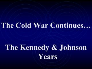 The Cold War Continues� The Kennedy & Johnson Years