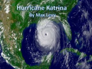 Hurricane Katrina  By Max Levy