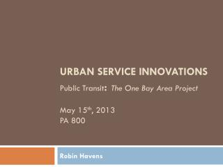URBAN SERVICE INNOVATIONS  Public Transit :  The One Bay Area Project May 15 th , 2013 PA 800
