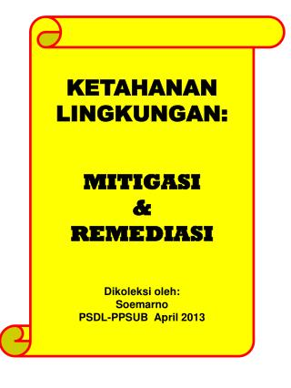 KETAHANAN  LINGKUNGAN: MITIGASI  & REMEDIASI Dikoleksi oleh :  Soemarno PSDL-PPSUB  April 2013