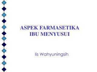 ASPEK FARMASETIKA  IBU MENYUSUI