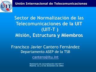 Francisco Javier Cantero Fernández  Departamento ASEP de la TSB cantero@itut