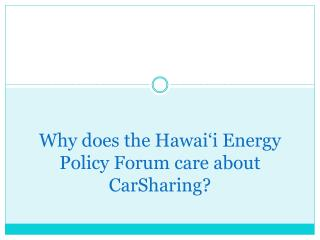 Why does the Hawai�i Energy Policy Forum care about  CarSharing ?