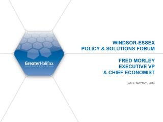Windsor-Essex  Policy & Solutions Forum  Fred Morley Executive VP  & Chief Economist