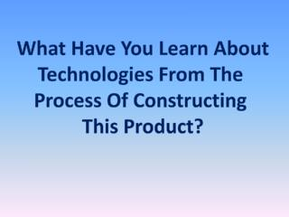 What Have You Learn About Technologies From The  Process Of Constructing  This Product?