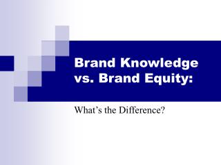 Brand Knowledge vs. Brand Equity: