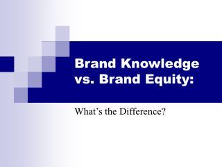 Brand Knowledge vs. Brand Equity: