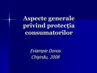 Aspecte generale privind protec ţ ia  consumatorilor