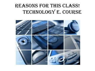 Reasons for this class!	Technology e. course