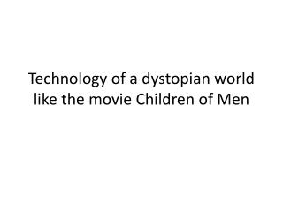 Technology of a dystopian world like the movie Children  o f  M en