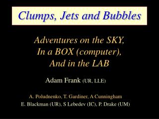 Clumps, Jets and Bubbles Adventures on the SKY, In a BOX (computer), And in the LAB