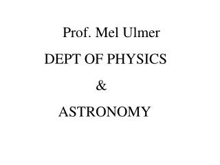 Prof. Mel Ulmer DEPT OF PHYSICS               &      ASTRONOMY