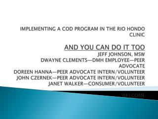 IMPLEMENTING A COD PROGRAM IN THE RIO HONDO CLINIC  AND YOU CAN DO IT TOO JEFF JOHNSON, MSW DWAYNE CLEMENTS DMH EMPLOYEE