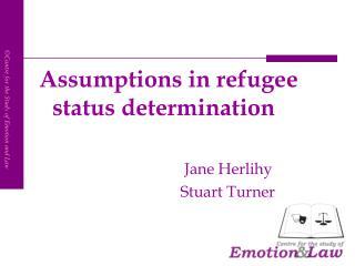 Assumptions in refugee status determination Jane Herlihy                      Stuart Turner