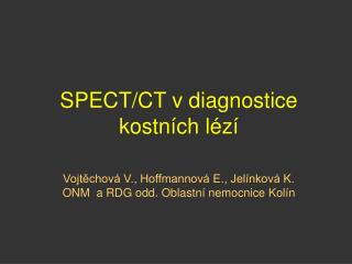 SPECT/CT v diagnostice kostn�ch l�z� Vojt?chov� V., Hoffmannov� E., Jel�nkov� K.