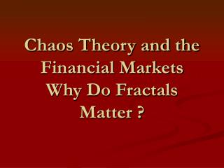 Chaos Theory and the Financial Markets Why Do Fractals Matter ?