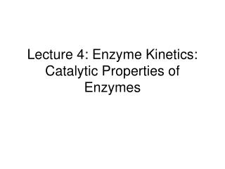 Lecture 4: Enzyme Kinetics: Catalytic Properties of Enzymes