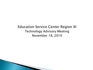 Education Service Center Region XI Technology Advisory Meeting November 18, 2010