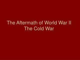 The Aftermath of World War II The Cold War