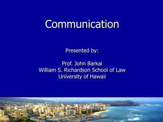 Communication  Presented by:  Prof. John Barkai William S. Richardson School of Law University of Hawaii