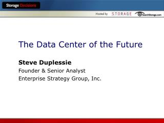 The Data Center of the Future Steve Duplessie Founder & Senior Analyst