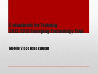 E-standards for Training 2012-2013 Emerging Technology Trial Mobile Video Assessment
