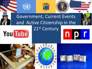 Government, Current Events and  Active Citizenship in the 21 st  Century