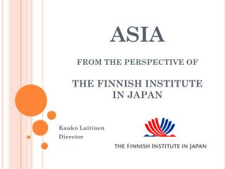 ASIA FROM THE PERSPECTIVE OF THE  FINNISH  INSTITUTE IN JAPAN