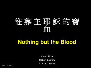 惟 靠 主 耶 穌 的 寶 血 Nothing but the Blood Hymn 202Y Robert Lowery CCLI #1133585
