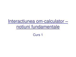 Interactiunea om-calculator – notiuni fundamentale