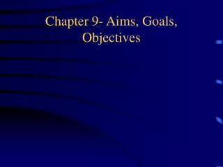 Chapter 9- Aims, Goals, Objectives
