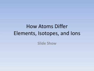 How Atoms Differ Elements, Isotopes, and Ions