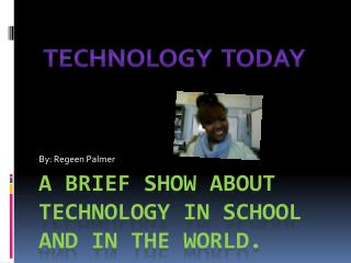 A Brief Show About Technology in school and In the world.