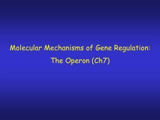Molecular Mechanisms of Gene Regulation: The Operon (Ch7)